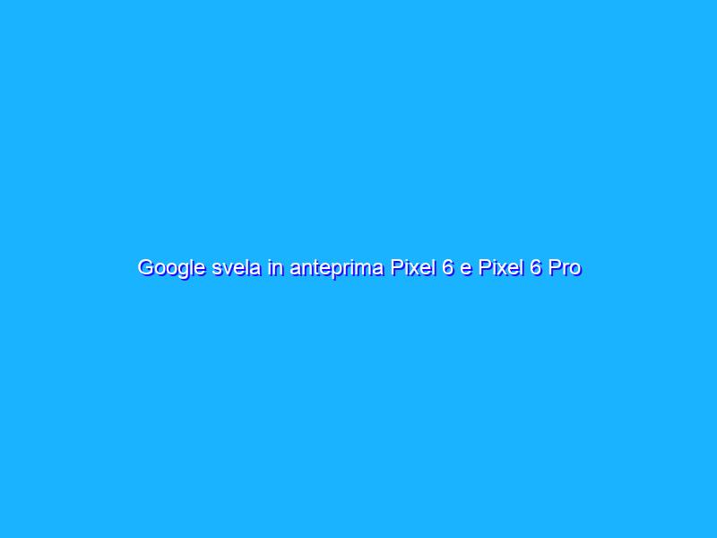 Google svela in anteprima Pixel 6 e Pixel 6 Pro