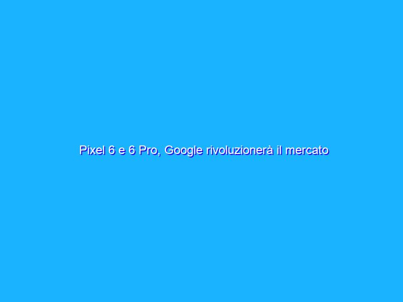 Pixel 6 e 6 Pro, Google rivoluzionerà il mercato smartphone?