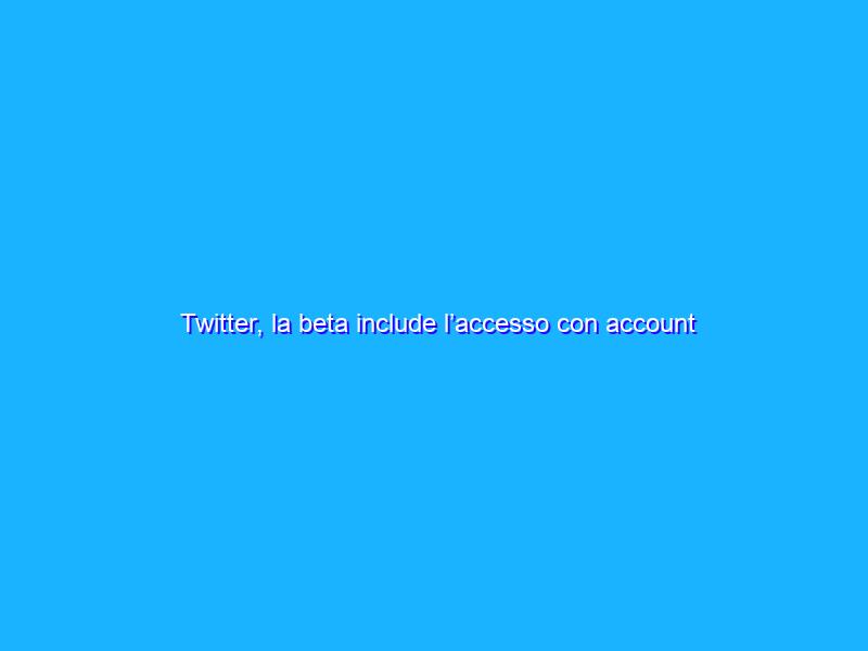 Twitter, la beta include l'accesso con account Google e Apple
