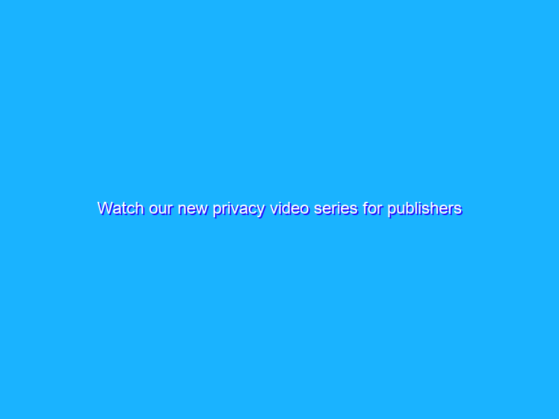 Watch our new privacy video series for publishers