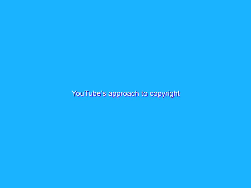 YouTube's approach to copyright