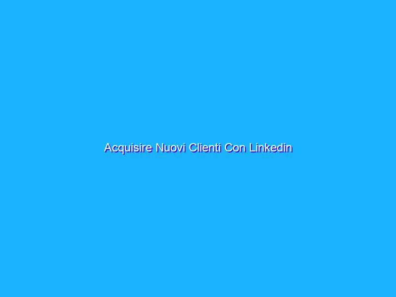 Acquisire Nuovi Clienti Con Linkedin