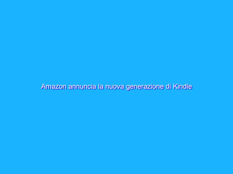 Amazon annuncia la nuova generazione di Kindle Paperwhite