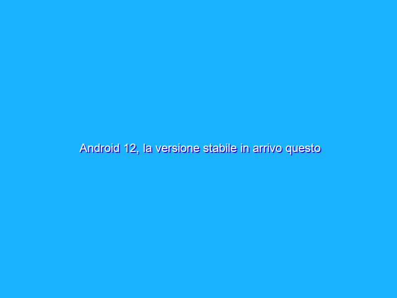 Android 12, la versione stabile in arrivo questo ottobre?