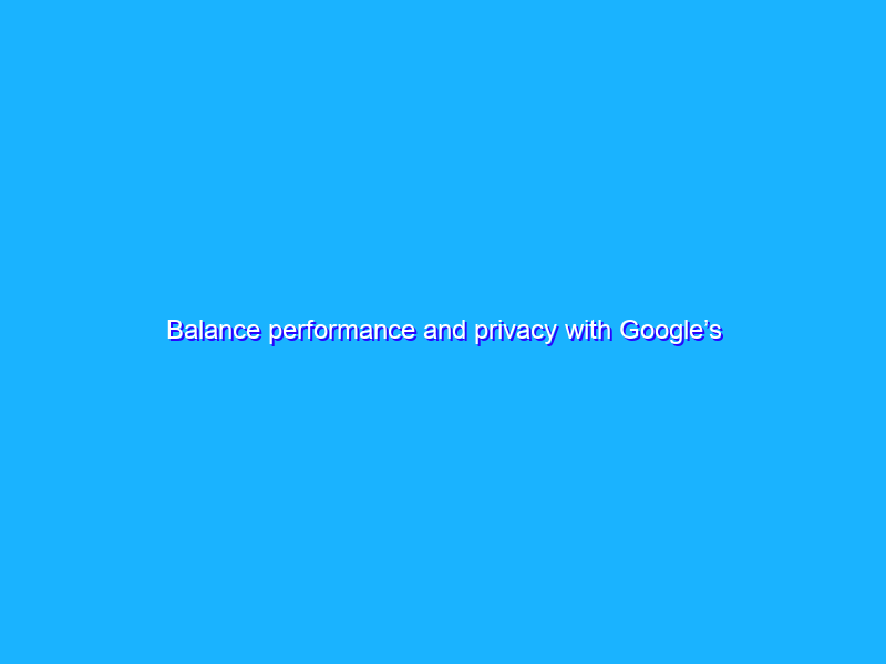 Balance performance and privacy with Google's tagging solutions