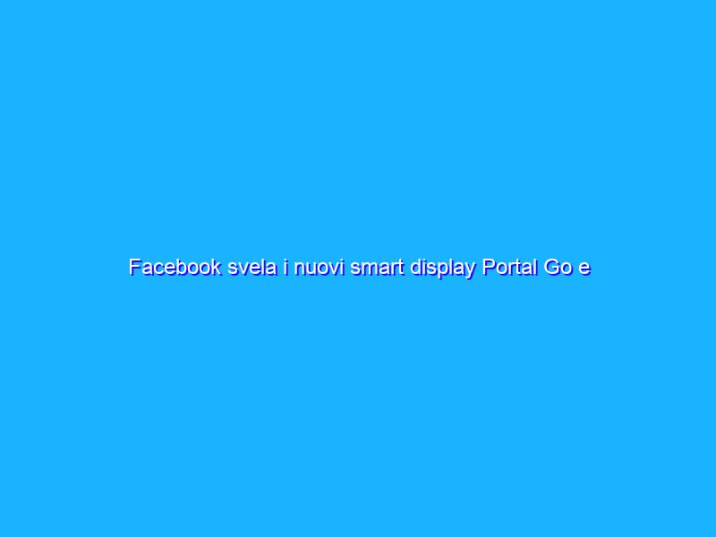 Facebook svela i nuovi smart display Portal Go e Portal+