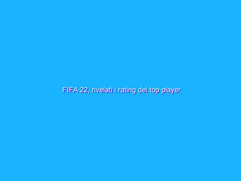 FIFA 22, rivelati i rating dei top player compresi Messi e CR7