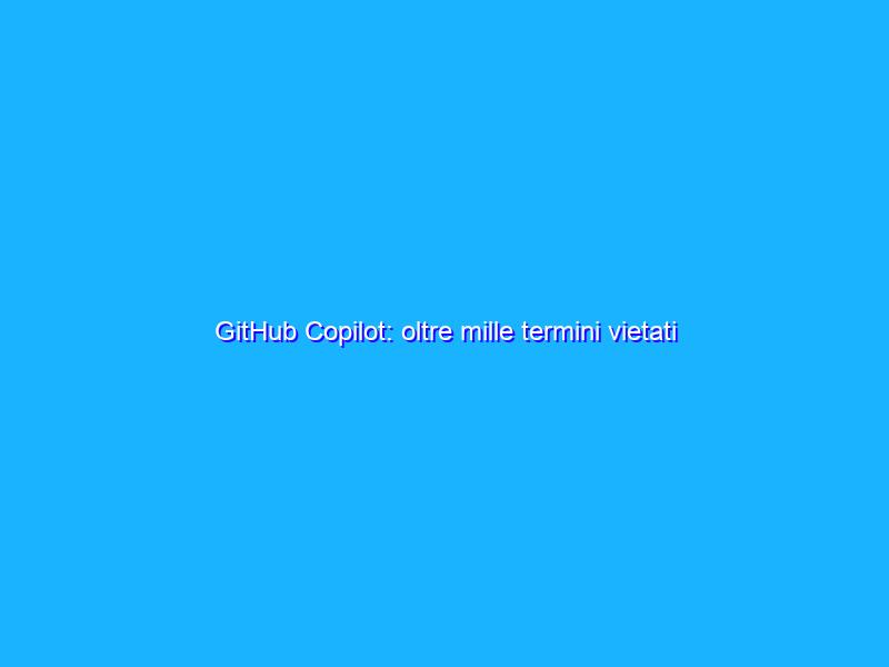GitHub Copilot: oltre mille termini vietati