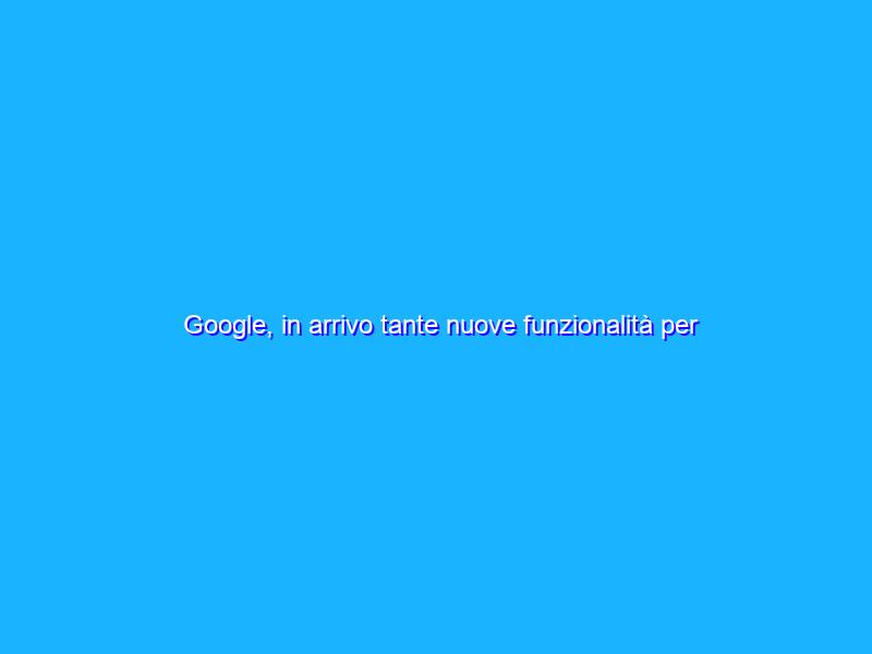 Google, in arrivo tante nuove funzionalità per Android