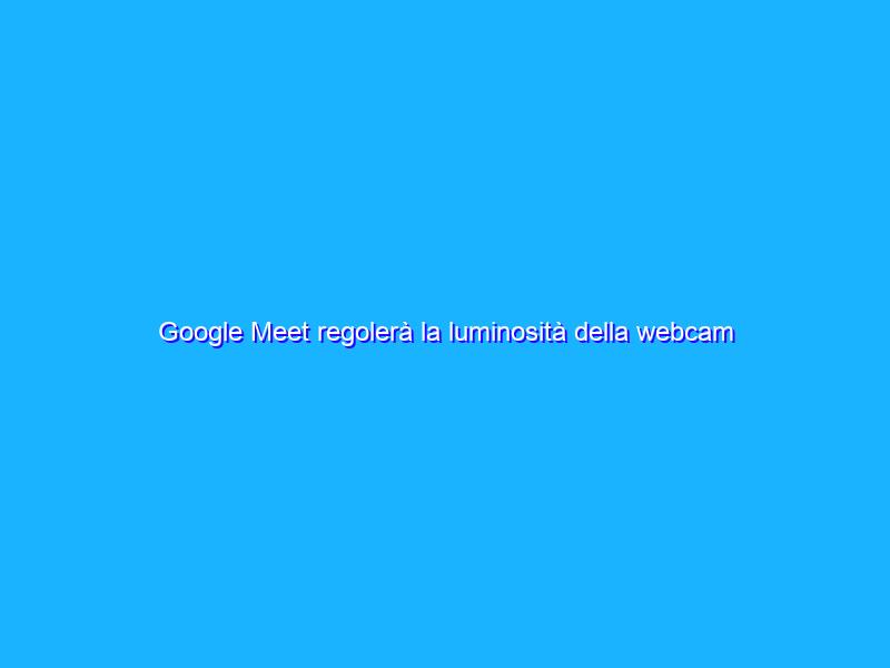 Google Meet regolerà la luminosità della webcam sul web