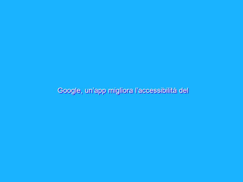 Google, un'app migliora l'accessibilità del telefono con il volto