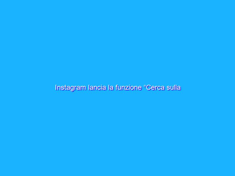 """Instagram lancia la funzione """"Cerca sulla mappa"""""""