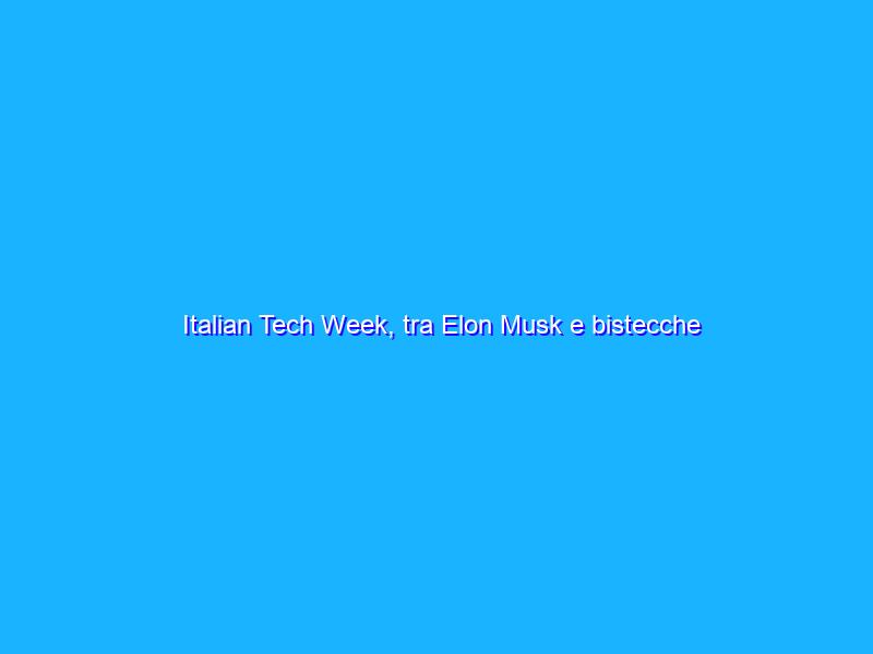 Italian Tech Week, tra Elon Musk e bistecche stampate in 3D