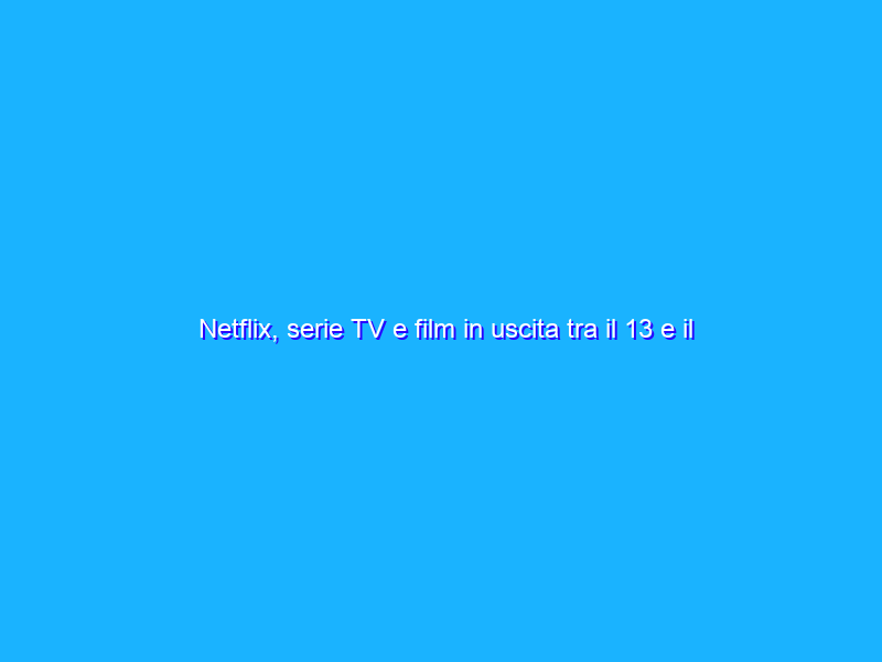 Netflix, serie TV e film in uscita tra il 13 e il 19 settembre