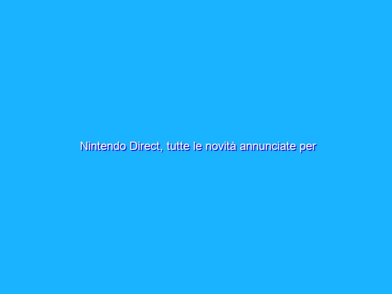 Nintendo Direct, tutte le novità annunciate per Nintendo Switch