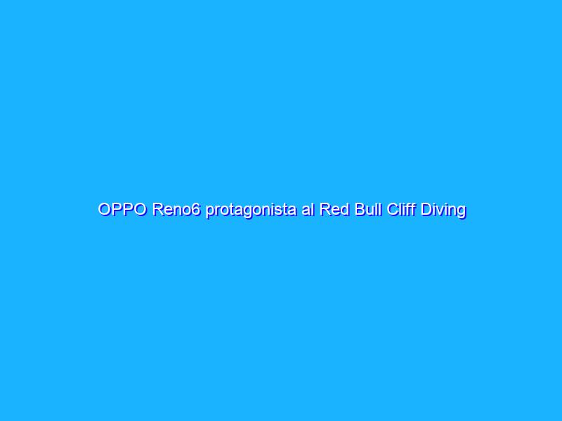 OPPO Reno6 protagonista al Red Bull Cliff Diving World Series