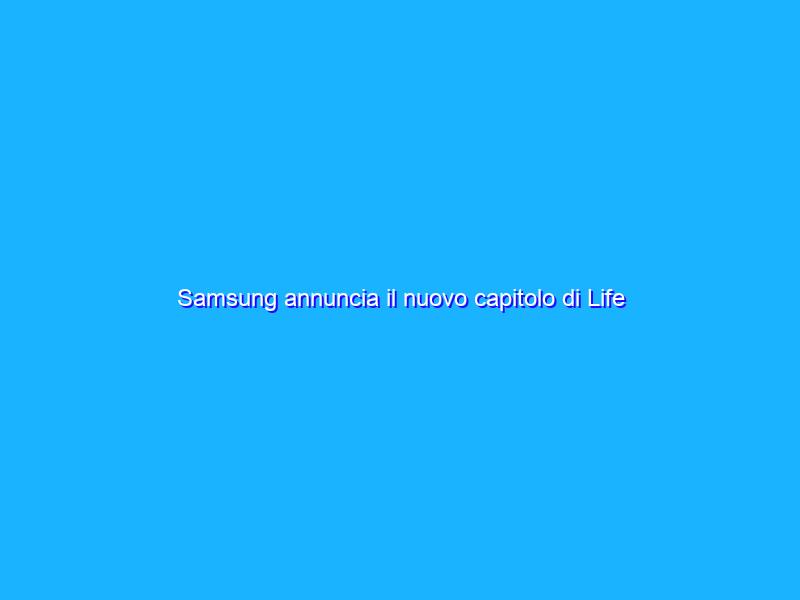 Samsung annuncia il nuovo capitolo di Life Unstoppable