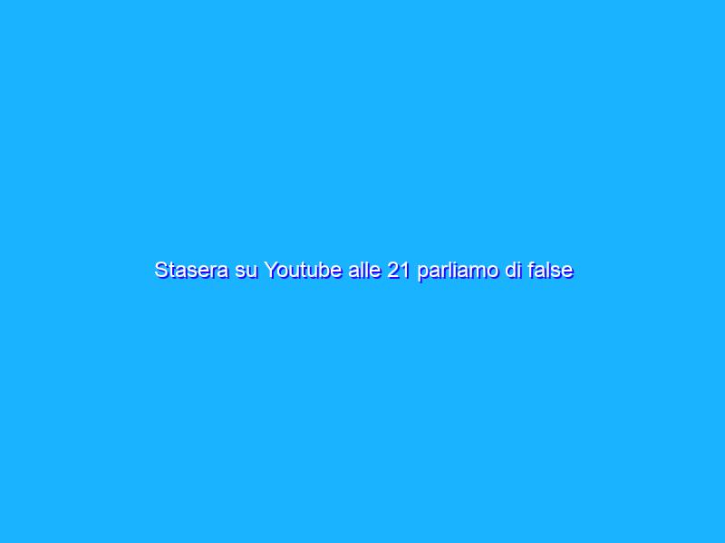 Stasera su Youtube alle 21 parliamo di false notizie scientifiche