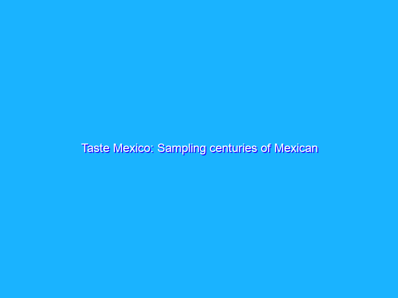 Taste Mexico: Sampling centuries of Mexican heritage