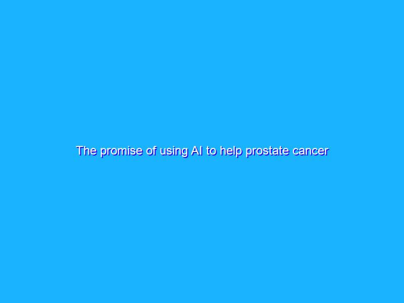 The promise of using AI to help prostate cancer care