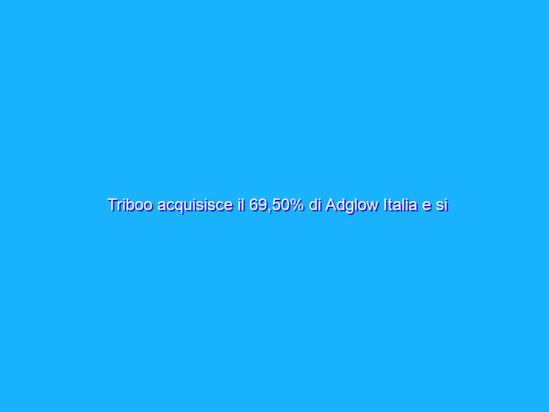 Triboo acquisisce il 69,50% di Adglow Italia e si rafforza nel digital e social advertising