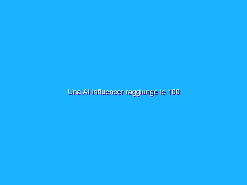 Una AI influencer raggiunge le 100 sponsorizzazioni