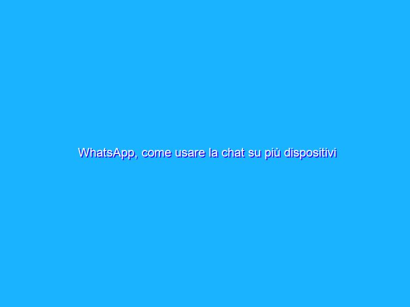 WhatsApp, come usare la chat su più dispositivi contemporaneamente