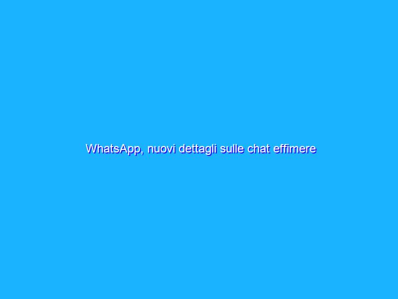 WhatsApp, nuovi dettagli sulle chat effimere anche di gruppo