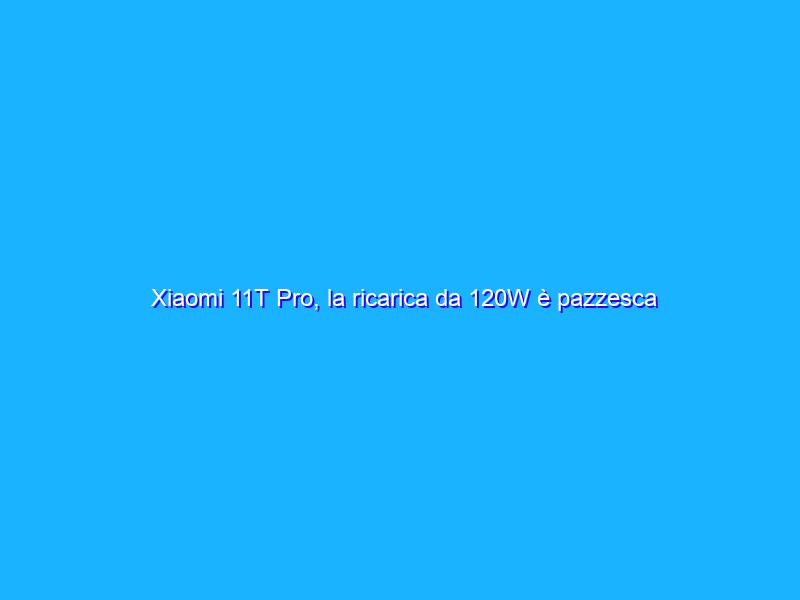 Xiaomi 11T Pro, la ricarica da 120W è pazzesca ma non basta. La recensione