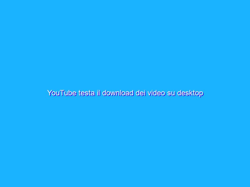 YouTube testa il download dei video su desktop fino a ottobre