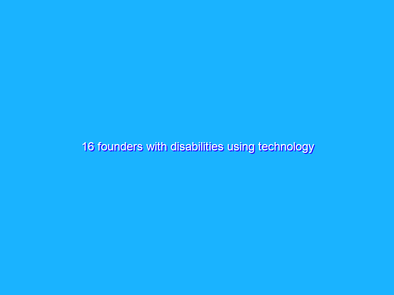 16 founders with disabilities using technology for good