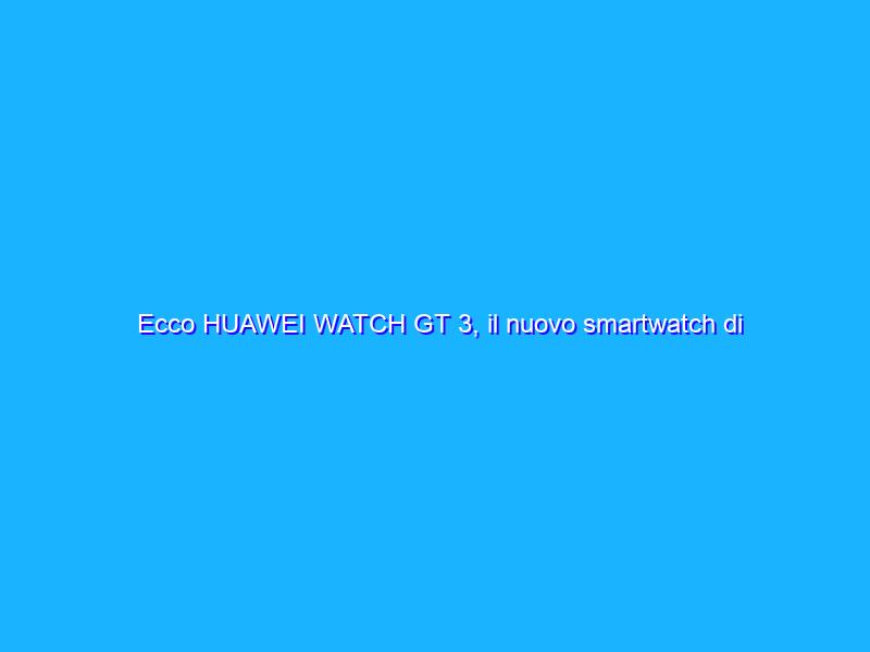 Ecco HUAWEI WATCH GT 3, il nuovo smartwatch di Huawei