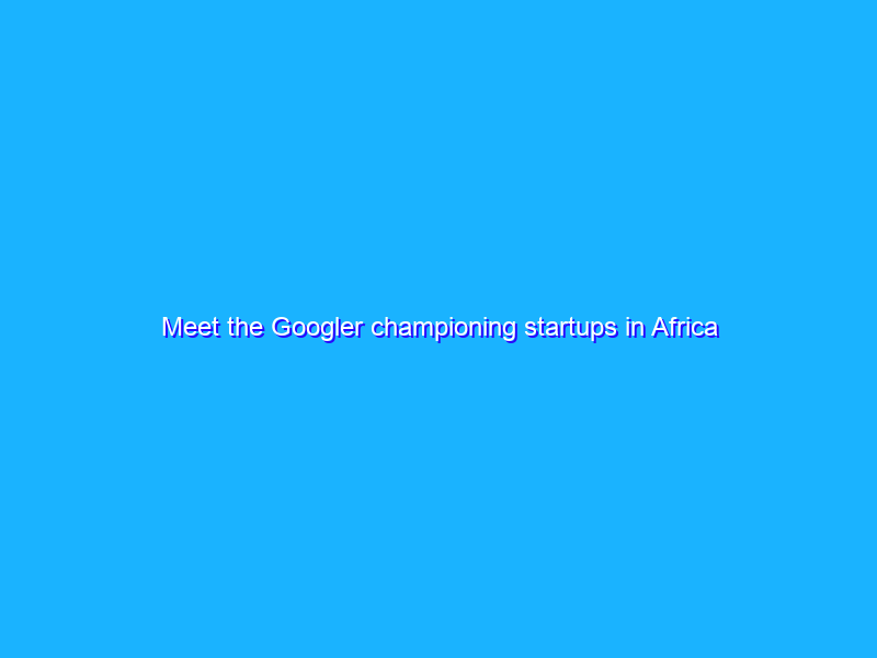 Meet the Googler championing startups in Africa