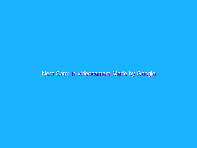 Nest Cam: la videocamera Made by Google