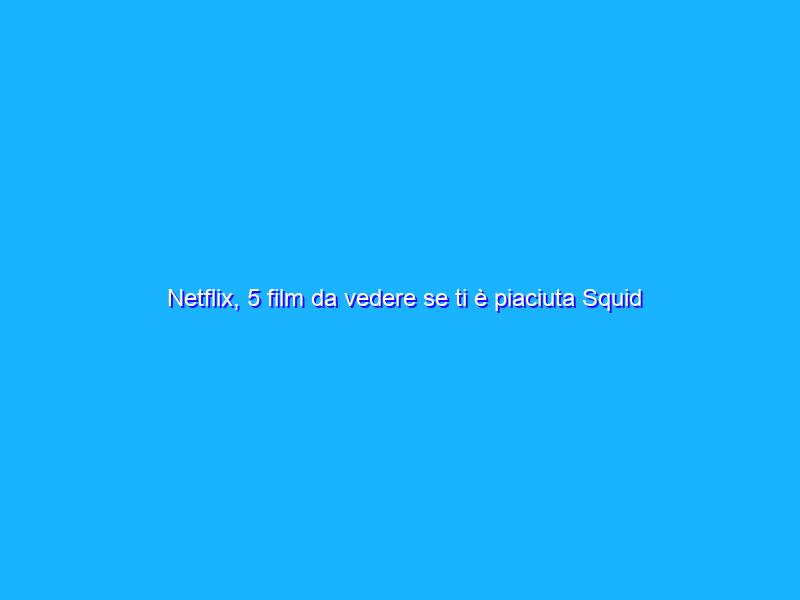 Netflix, 5 film da vedere se ti è piaciuta Squid Game