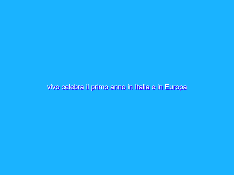 vivo celebra il primo anno in Italia e in Europa
