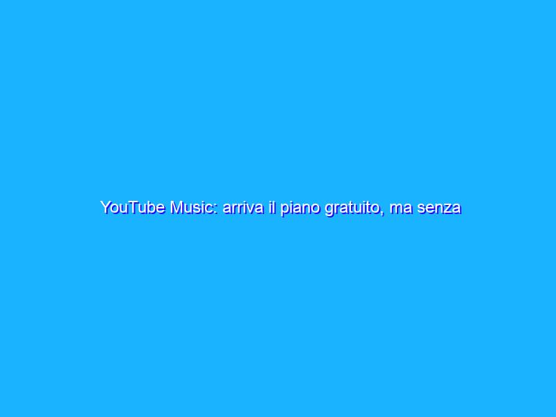 YouTube Music: arriva il piano gratuito, ma senza i video
